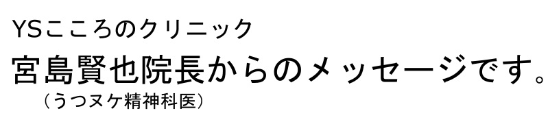 YSこころのクリニック宮島賢也院長からのメッセージです。(うつヌケ精神科医)